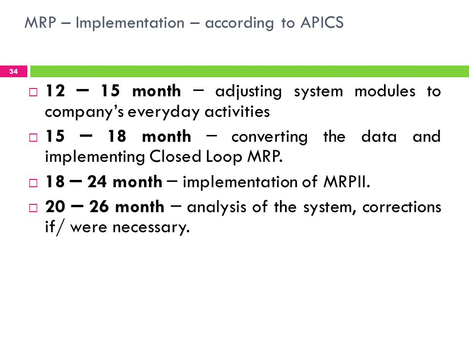 MRP – Implementation – according to APICS 34 12 – 15 month – adjusting system modules to companys everyday activities 15 – 18 month – converting the data and implementing Closed Loop MRP.