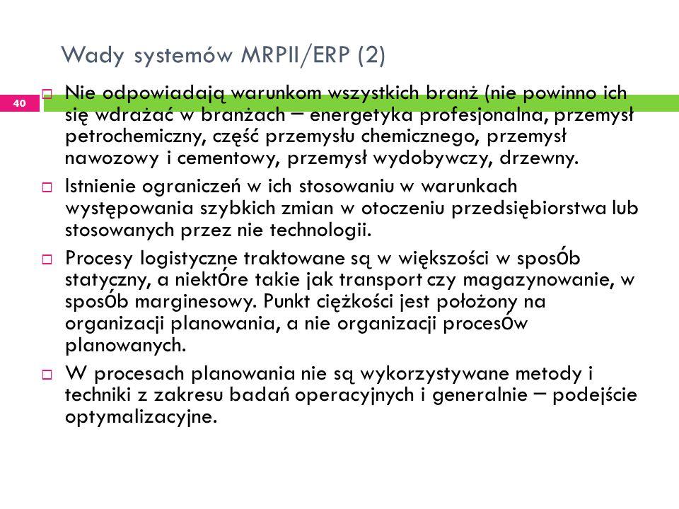 Wady systemów MRPII/ERP (2) 40 Nie odpowiadają warunkom wszystkich branż (nie powinno ich się wdrażać w branżach – energetyka profesjonalna, przemysł petrochemiczny, część przemysłu chemicznego, przemysł nawozowy i cementowy, przemysł wydobywczy, drzewny.