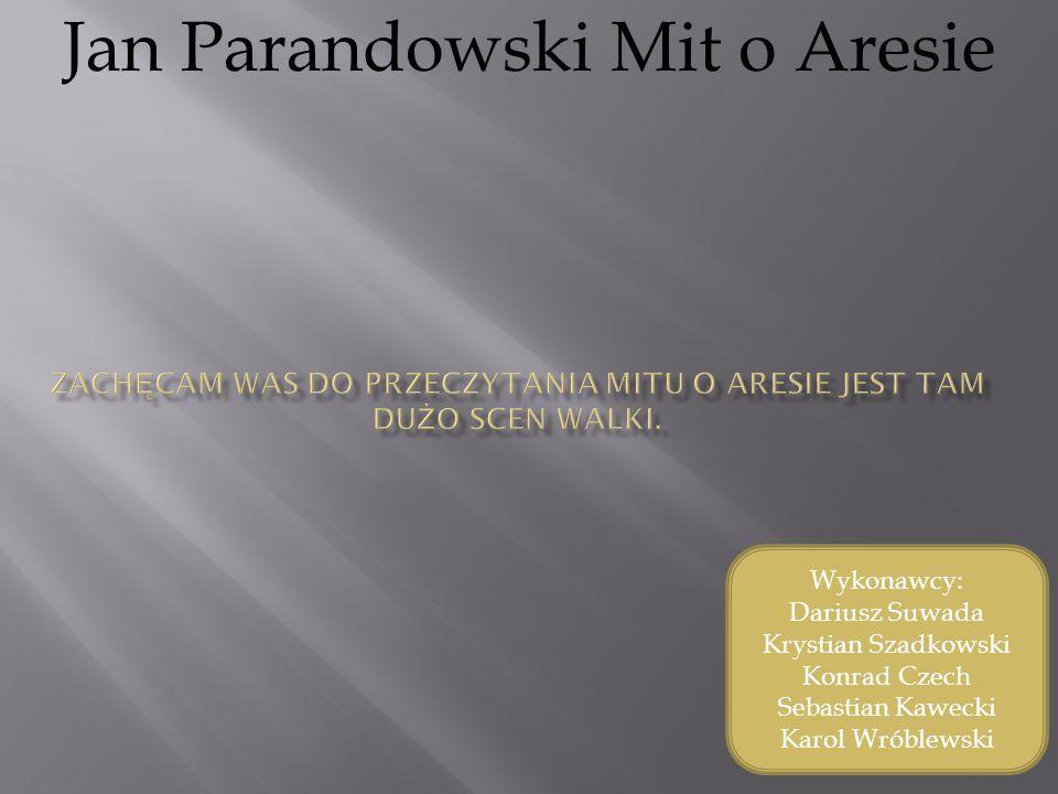 Jan Parandowski Mit o Aresie Wykonawcy: Dariusz Suwada Krystian Szadkowski Konrad Czech Sebastian Kawecki Karol Wróblewski