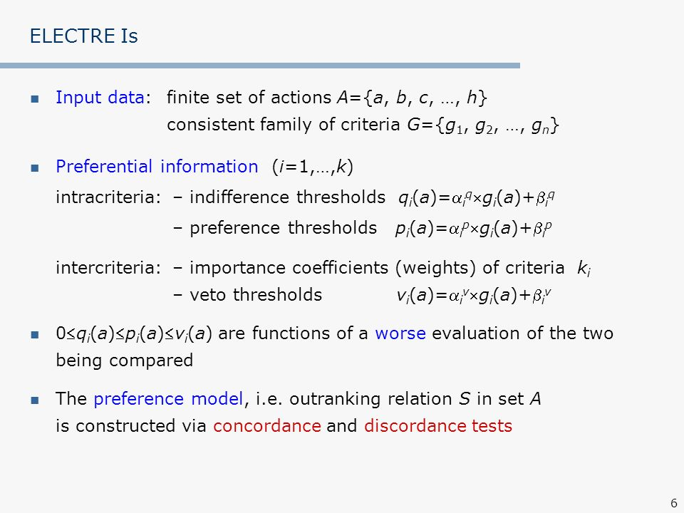 27 ELECTRE TRI Preferential information (i=1,…,k) intracriteria: – indifference thresholds q i t for each class limit, t=0,1,…,p – preference thresholds p i t for each class limit, t=0,1,…,p intercriteria: – importance coefficients (weights) of criteria k i – veto thresholds for each class limit v i t, t=0,1,…,p 0q i tp i tv i t are constant for each class limit b t, t=0,1,…,p Concordance and discordance tests of ELECTRE TRI validate or invalidate the assertions aSb t and b t Sa