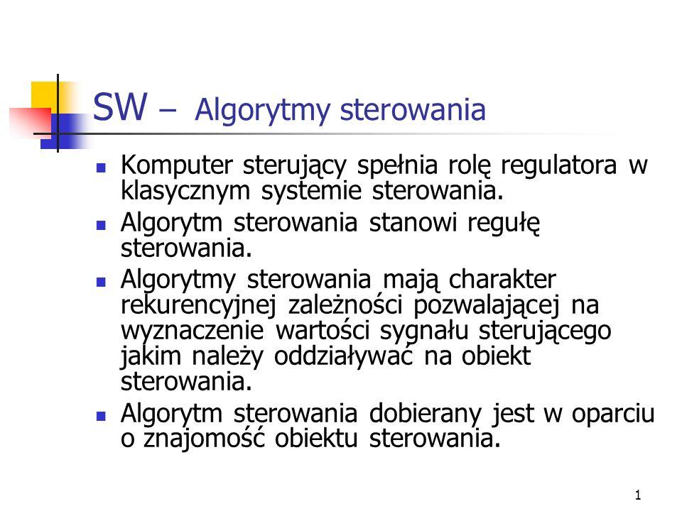 1 SW – Algorytmy sterowania Komputer sterujący spełnia rolę regulatora w klasycznym systemie sterowania. Algorytm sterowania stanowi regułę sterowania