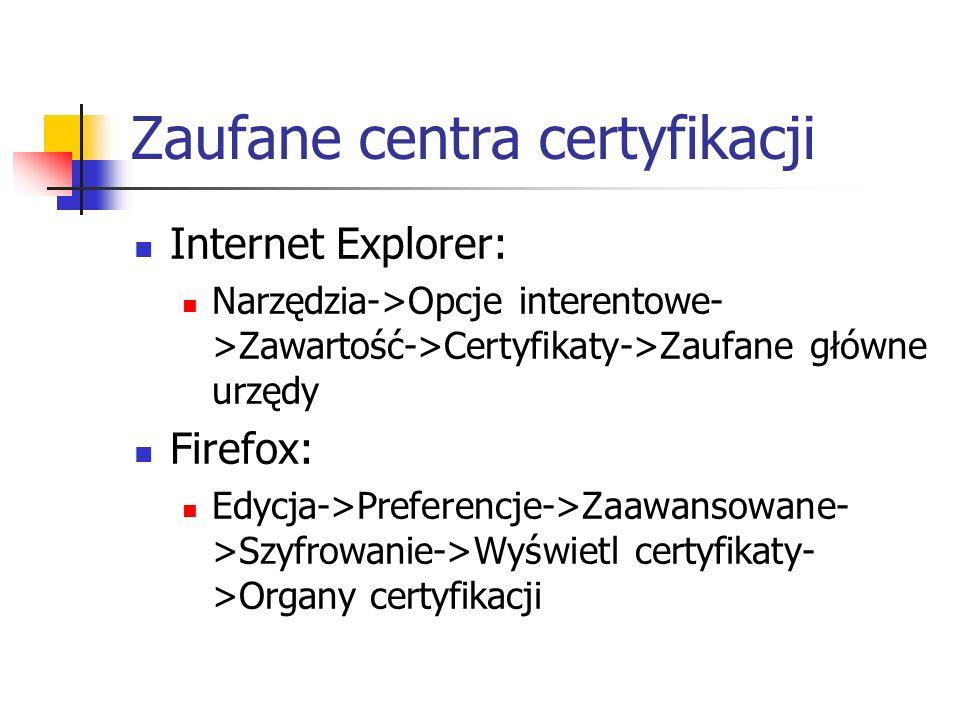 Zaufane centra certyfikacji Internet Explorer: Narzędzia->Opcje interentowe- >Zawartość->Certyfikaty->Zaufane główne urzędy Firefox: Edycja->Preferencje->Zaawansowane- >Szyfrowanie->Wyświetl certyfikaty- >Organy certyfikacji