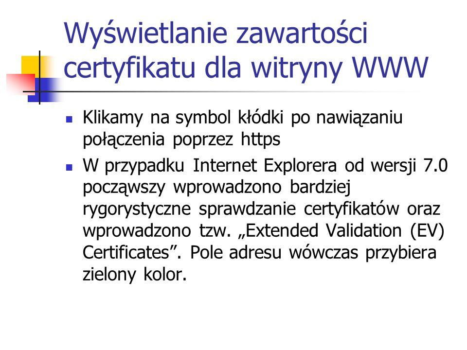 Wyświetlanie zawartości certyfikatu dla witryny WWW Klikamy na symbol kłódki po nawiązaniu połączenia poprzez https W przypadku Internet Explorera od wersji 7.0 począwszy wprowadzono bardziej rygorystyczne sprawdzanie certyfikatów oraz wprowadzono tzw.