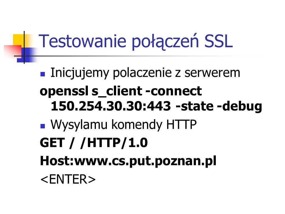 Testowanie połączeń SSL Inicjujemy polaczenie z serwerem openssl s_client -connect 150.254.30.30:443 -state -debug Wysylamu komendy HTTP GET / /HTTP/1.0 Host:www.cs.put.poznan.pl