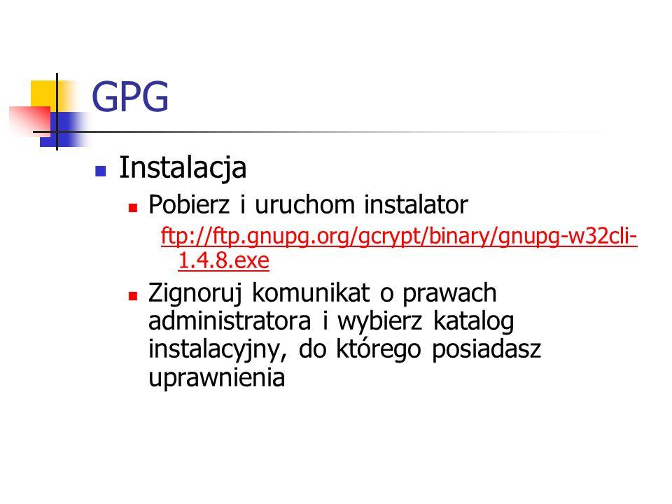 GPG Instalacja Pobierz i uruchom instalator ftp://ftp.gnupg.org/gcrypt/binary/gnupg-w32cli- 1.4.8.exe Zignoruj komunikat o prawach administratora i wy