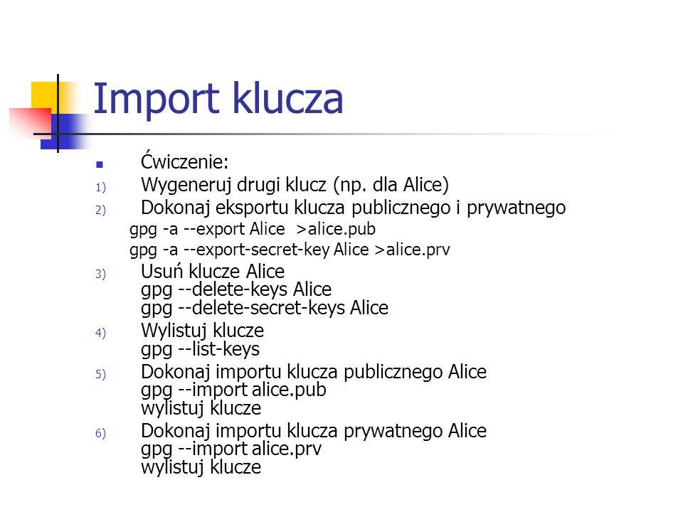 Import klucza Ćwiczenie: 1) Wygeneruj drugi klucz (np. dla Alice) 2) Dokonaj eksportu klucza publicznego i prywatnego gpg -a --export Alice >alice.pub