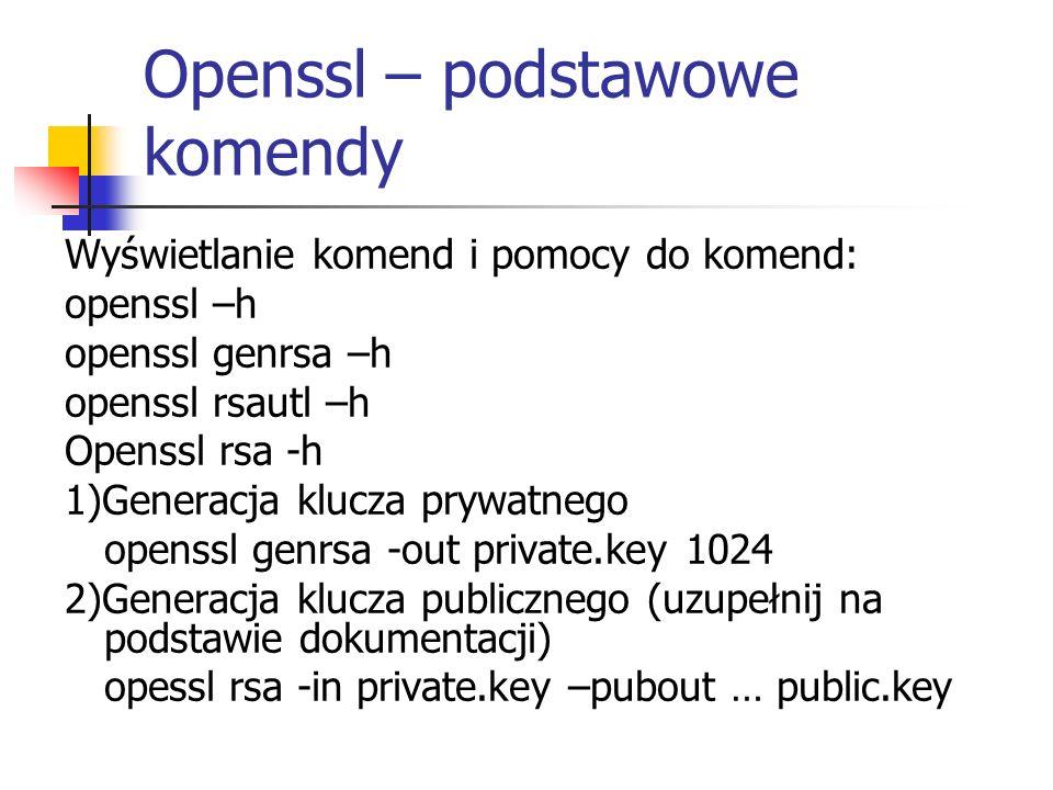 3)Szyfrowanie przy użyciu klucza publicznego a) Utworzenie wiadomosci tekstowej echo wiadomosc do zaszyfrowania >msg.txt b) Szyfrowanie openssl rsautl -encrypt -in msg.txt -inkey public.key -pubin -out enc.txt 4)Deszyfrowanie przy użyciu klucza prywatnego openssl rsautl -decrypt -in enc.txt -inkey private.key -out dec.txt
