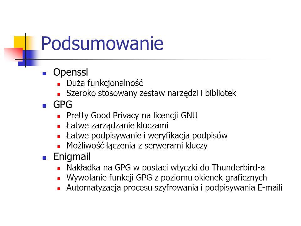 Podsumowanie Openssl Duża funkcjonalność Szeroko stosowany zestaw narzędzi i bibliotek GPG Pretty Good Privacy na licencji GNU Łatwe zarządzanie kluczami Łatwe podpisywanie i weryfikacja podpisów Możliwość łączenia z serwerami kluczy Enigmail Nakładka na GPG w postaci wtyczki do Thunderbird-a Wywołanie funkcji GPG z poziomu okienek graficznych Automatyzacja procesu szyfrowania i podpisywania E-maili