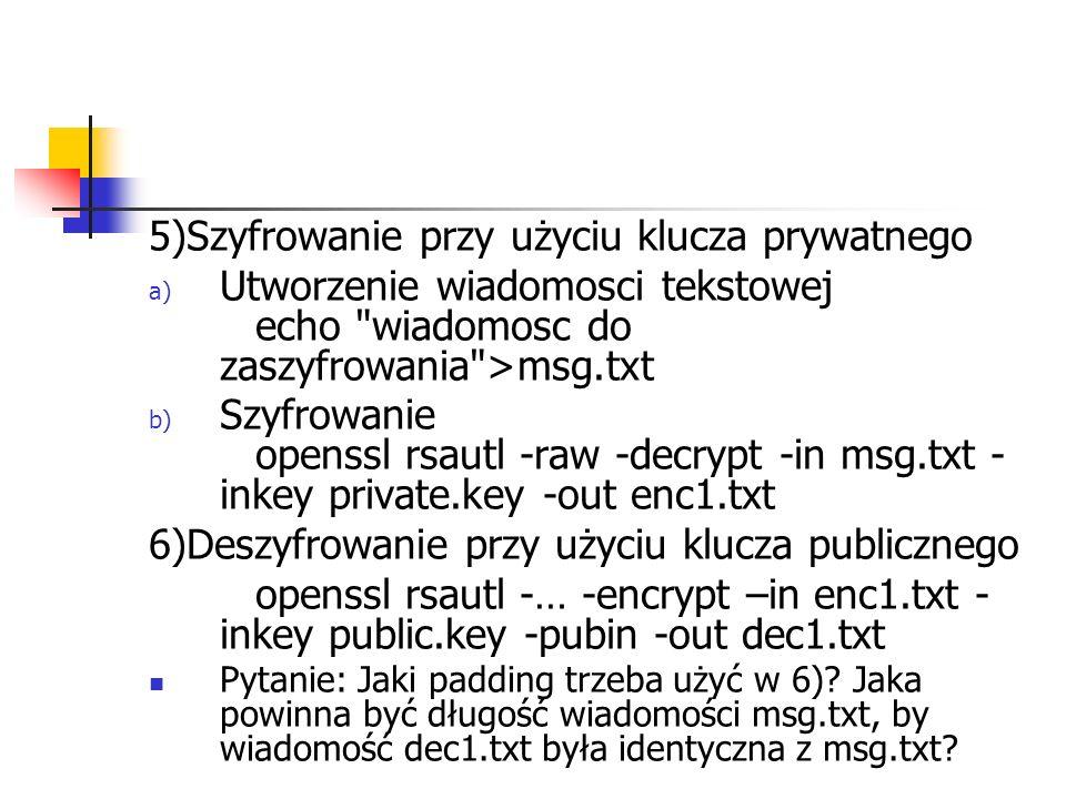 5)Szyfrowanie przy użyciu klucza prywatnego a) Utworzenie wiadomosci tekstowej echo wiadomosc do zaszyfrowania >msg.txt b) Szyfrowanie openssl rsautl -raw -decrypt -in msg.txt - inkey private.key -out enc1.txt 6)Deszyfrowanie przy użyciu klucza publicznego openssl rsautl -… -encrypt –in enc1.txt - inkey public.key -pubin -out dec1.txt Pytanie: Jaki padding trzeba użyć w 6).
