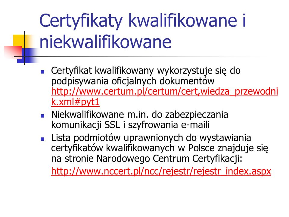 Certyfikaty kwalifikowane i niekwalifikowane Certyfikat kwalifikowany wykorzystuje się do podpisywania oficjalnych dokumentów http://www.certum.pl/cer