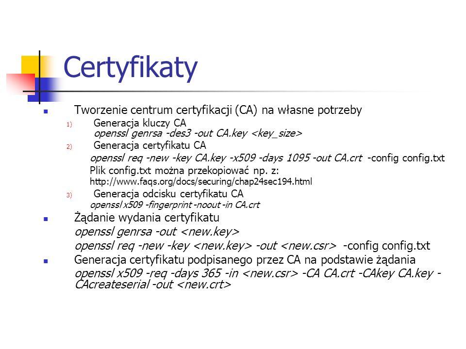 Certyfikaty Tworzenie centrum certyfikacji (CA) na własne potrzeby 1) Generacja kluczy CA openssl genrsa -des3 -out CA.key 2) Generacja certyfikatu CA openssl req -new -key CA.key -x509 -days 1095 -out CA.crt -config config.txt Plik config.txt można przekopiować np.