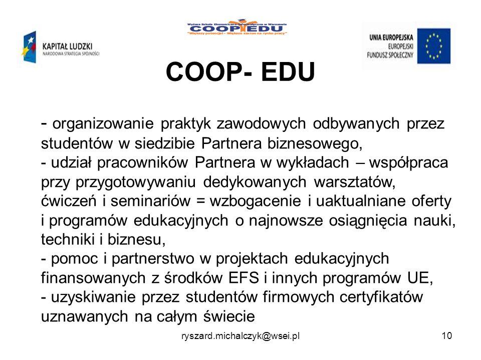COOP- EDU - organizowanie praktyk zawodowych odbywanych przez studentów w siedzibie Partnera biznesowego, - udział pracowników Partnera w wykładach – współpraca przy przygotowywaniu dedykowanych warsztatów, ćwiczeń i seminariów = wzbogacenie i uaktualniane oferty i programów edukacyjnych o najnowsze osiągnięcia nauki, techniki i biznesu, - pomoc i partnerstwo w projektach edukacyjnych finansowanych z środków EFS i innych programów UE, - uzyskiwanie przez studentów firmowych certyfikatów uznawanych na całym świecie 10ryszard.michalczyk@wsei.pl