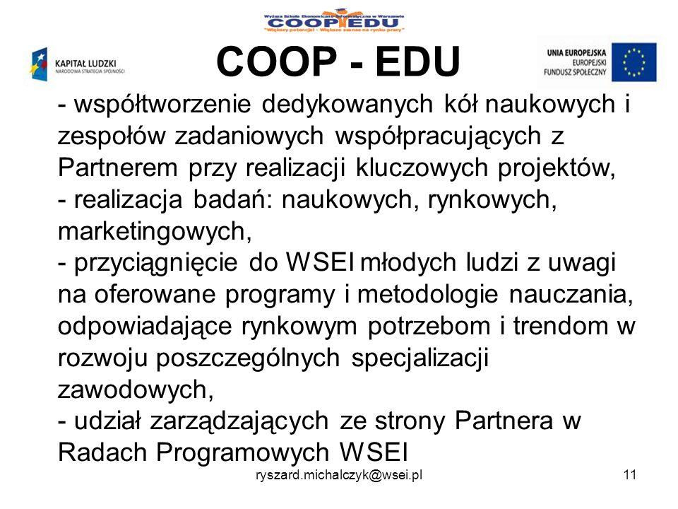 COOP - EDU - współtworzenie dedykowanych kół naukowych i zespołów zadaniowych współpracujących z Partnerem przy realizacji kluczowych projektów, - realizacja badań: naukowych, rynkowych, marketingowych, - przyciągnięcie do WSEI młodych ludzi z uwagi na oferowane programy i metodologie nauczania, odpowiadające rynkowym potrzebom i trendom w rozwoju poszczególnych specjalizacji zawodowych, - udział zarządzających ze strony Partnera w Radach Programowych WSEI 11ryszard.michalczyk@wsei.pl