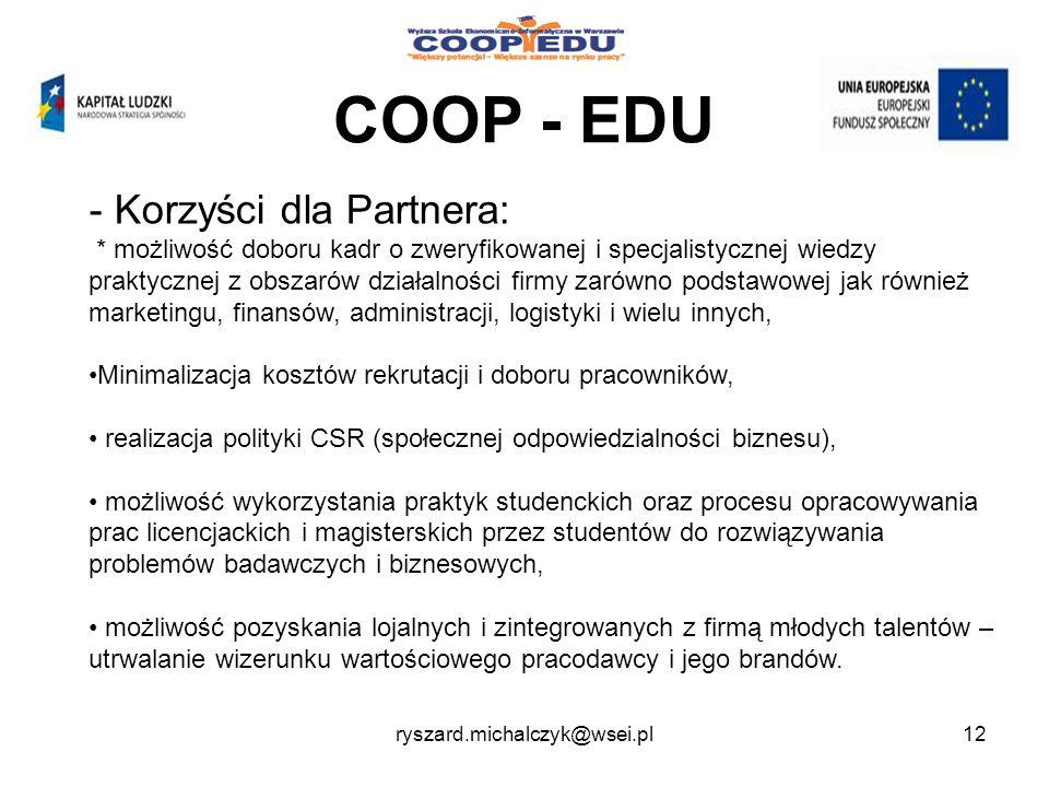 COOP - EDU - Korzyści dla Partnera: * możliwość doboru kadr o zweryfikowanej i specjalistycznej wiedzy praktycznej z obszarów działalności firmy zarówno podstawowej jak również marketingu, finansów, administracji, logistyki i wielu innych, Minimalizacja kosztów rekrutacji i doboru pracowników, realizacja polityki CSR (społecznej odpowiedzialności biznesu), możliwość wykorzystania praktyk studenckich oraz procesu opracowywania prac licencjackich i magisterskich przez studentów do rozwiązywania problemów badawczych i biznesowych, możliwość pozyskania lojalnych i zintegrowanych z firmą młodych talentów – utrwalanie wizerunku wartościowego pracodawcy i jego brandów.