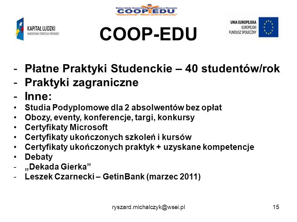 COOP-EDU -Płatne Praktyki Studenckie – 40 studentów/rok -Praktyki zagraniczne -Inne: Studia Podyplomowe dla 2 absolwentów bez opłat Obozy, eventy, konferencje, targi, konkursy Certyfikaty Microsoft Certyfikaty ukończonych szkoleń i kursów Certyfikaty ukończonych praktyk + uzyskane kompetencje Debaty -Dekada Gierka -Leszek Czarnecki – GetinBank (marzec 2011) 15ryszard.michalczyk@wsei.pl