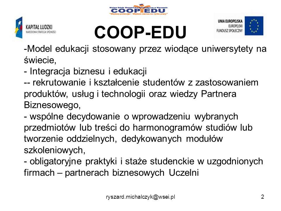 COOP-EDU -Model edukacji stosowany przez wiodące uniwersytety na świecie, - Integracja biznesu i edukacji -- rekrutowanie i kształcenie studentów z zastosowaniem produktów, usług i technologii oraz wiedzy Partnera Biznesowego, - wspólne decydowanie o wprowadzeniu wybranych przedmiotów lub treści do harmonogramów studiów lub tworzenie oddzielnych, dedykowanych modułów szkoleniowych, - obligatoryjne praktyki i staże studenckie w uzgodnionych firmach – partnerach biznesowych Uczelni 2ryszard.michalczyk@wsei.pl