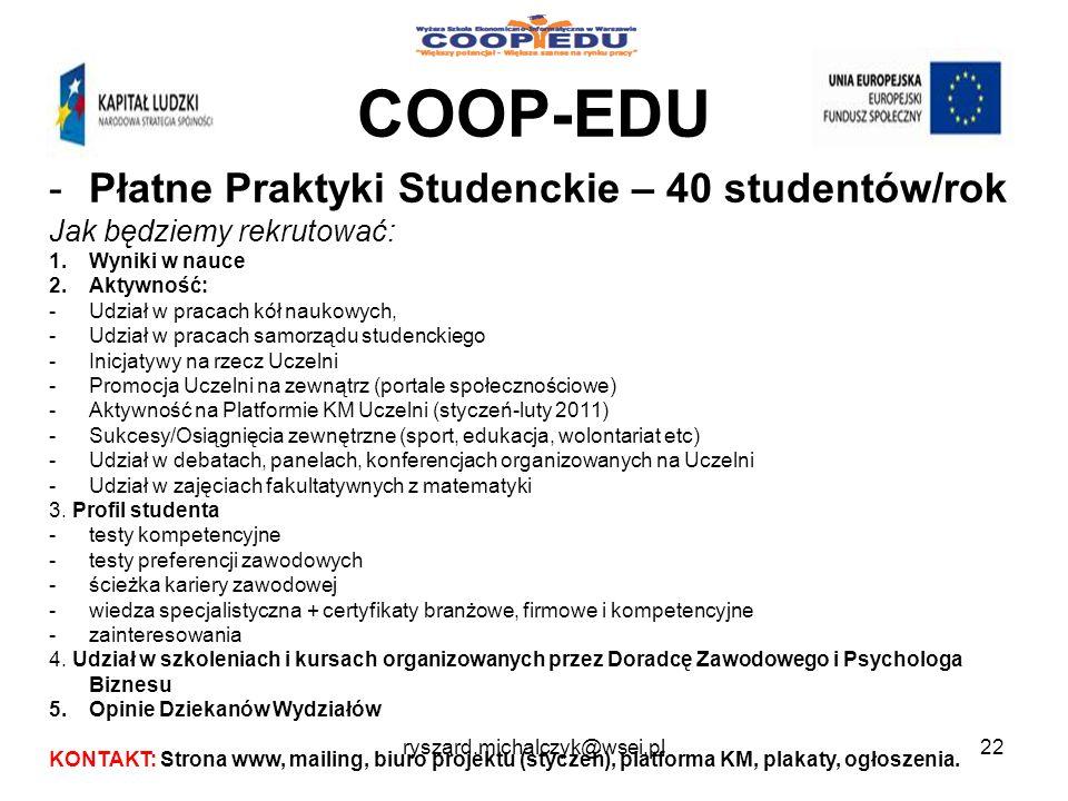 COOP-EDU -Płatne Praktyki Studenckie – 40 studentów/rok Jak będziemy rekrutować: 1.Wyniki w nauce 2.Aktywność: -Udział w pracach kół naukowych, -Udział w pracach samorządu studenckiego -Inicjatywy na rzecz Uczelni -Promocja Uczelni na zewnątrz (portale społecznościowe) -Aktywność na Platformie KM Uczelni (styczeń-luty 2011) -Sukcesy/Osiągnięcia zewnętrzne (sport, edukacja, wolontariat etc) -Udział w debatach, panelach, konferencjach organizowanych na Uczelni -Udział w zajęciach fakultatywnych z matematyki 3.