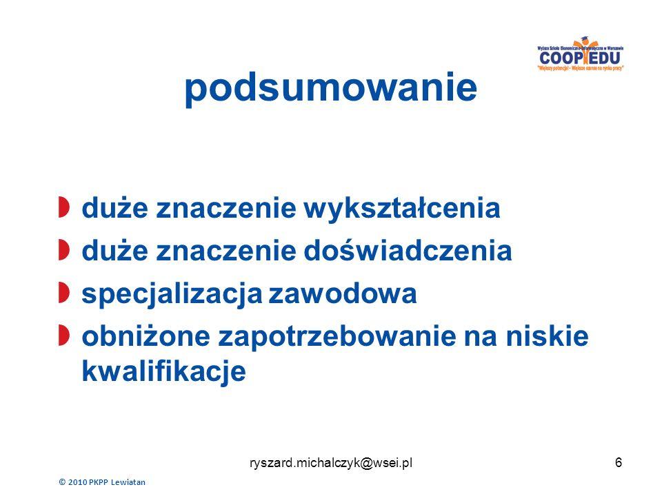 podsumowanie duże znaczenie wykształcenia duże znaczenie doświadczenia specjalizacja zawodowa obniżone zapotrzebowanie na niskie kwalifikacje © 2010 PKPP Lewiatan 6ryszard.michalczyk@wsei.pl