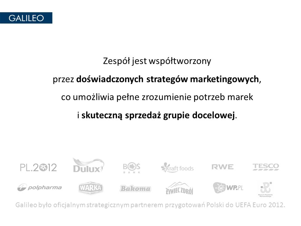Galileo było oficjalnym strategicznym partnerem przygotowań Polski do UEFA Euro 2012. Zespół jest współtworzony przez doświadczonych strategów marketi