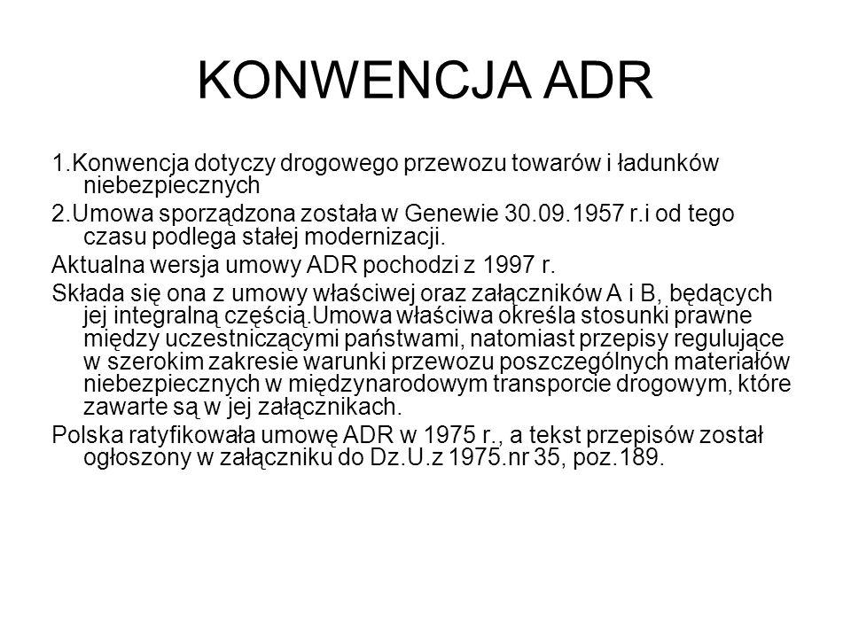 KONWENCJA ADR 1.Konwencja dotyczy drogowego przewozu towarów i ładunków niebezpiecznych 2.Umowa sporządzona została w Genewie 30.09.1957 r.i od tego c