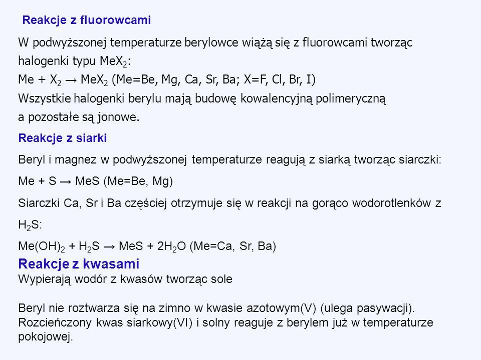 W podwyższonej temperaturze berylowce wiążą się z fluorowcami tworząc halogenki typu MeX 2 : Me + X 2 MeX 2 (Me=Be, Mg, Ca, Sr, Ba; X=F, Cl, Br, I) Wszystkie halogenki berylu mają budowę kowalencyjną polimeryczną a pozostałe są jonowe.
