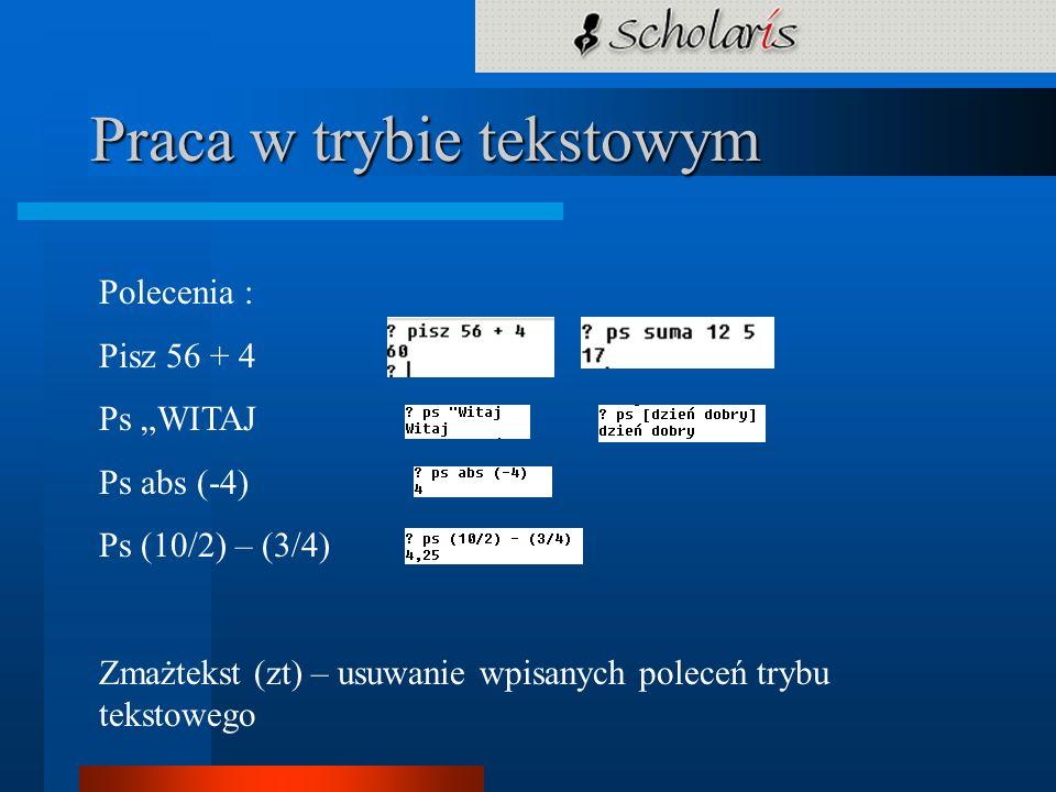 Praca w trybie tekstowym Polecenia : Pisz 56 + 4 Ps WITAJ Ps abs (-4) Ps (10/2) – (3/4) Zmażtekst (zt) – usuwanie wpisanych poleceń trybu tekstowego