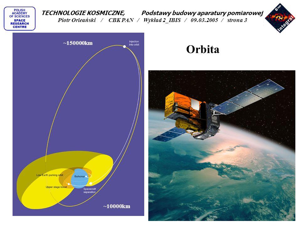 Orbita ~150000km ~10000km TECHNOLOGIE KOSMICZNE, Podstawy budowy aparatury pomiarowej Piotr Orleański / CBK PAN / Wykład 2_IBIS / 09.03.2005 / strona