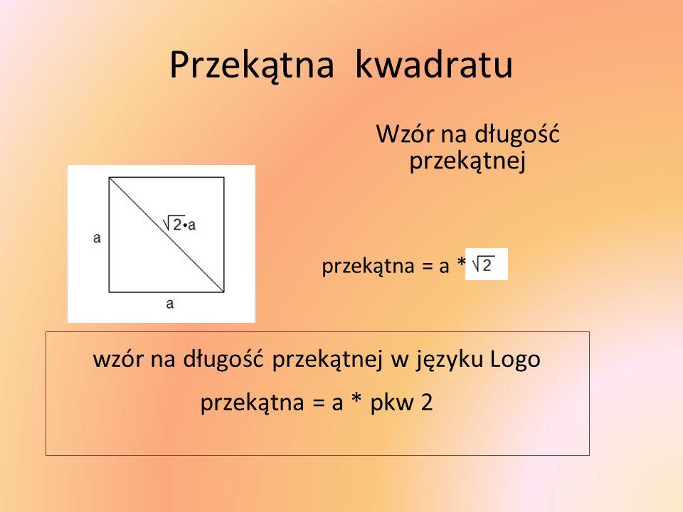 Przekątna kwadratu Wzór na długość przekątnej przekątna = a * wzór na długość przekątnej w języku Logo przekątna = a * pkw 2