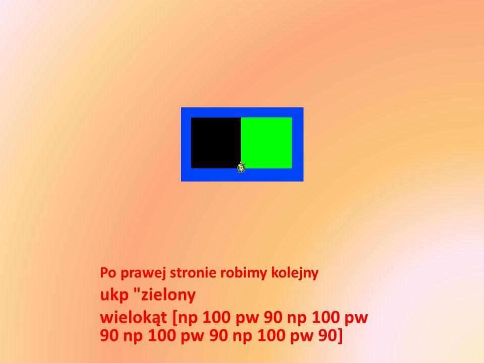Po prawej stronie robimy kolejny ukp zielony wielokąt [np 100 pw 90 np 100 pw 90 np 100 pw 90 np 100 pw 90]