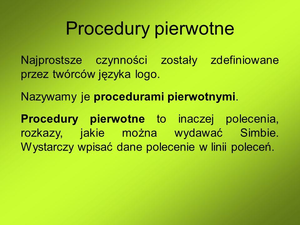 Procedury pierwotne Najprostsze czynności zostały zdefiniowane przez twórców języka logo. Nazywamy je procedurami pierwotnymi. Procedury pierwotne to