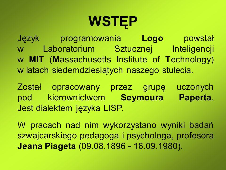 WSTĘP Język programowania Logo powstał w Laboratorium Sztucznej Inteligencji w MIT (Massachusetts Institute of Technology) w latach siedemdziesiątych