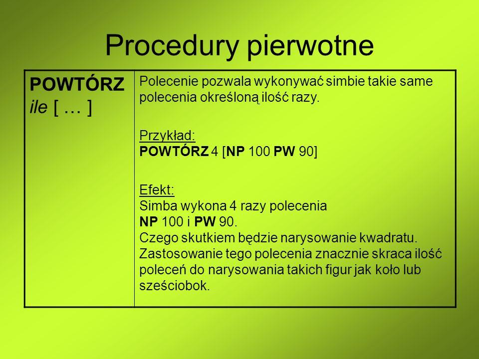 Procedury pierwotne POWTÓRZ ile [ … ] Polecenie pozwala wykonywać simbie takie same polecenia określoną ilość razy. Przykład: POWTÓRZ 4 [NP 100 PW 90]