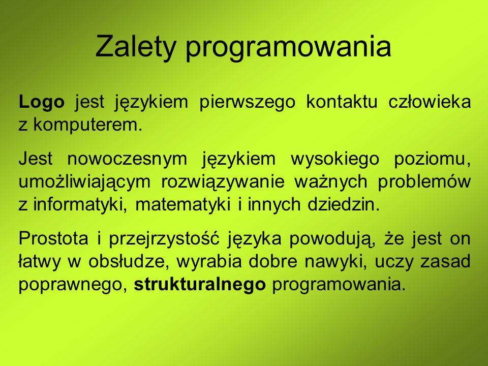 Zalety programowania Logo jest językiem pierwszego kontaktu człowieka z komputerem. Jest nowoczesnym językiem wysokiego poziomu, umożliwiającym rozwią