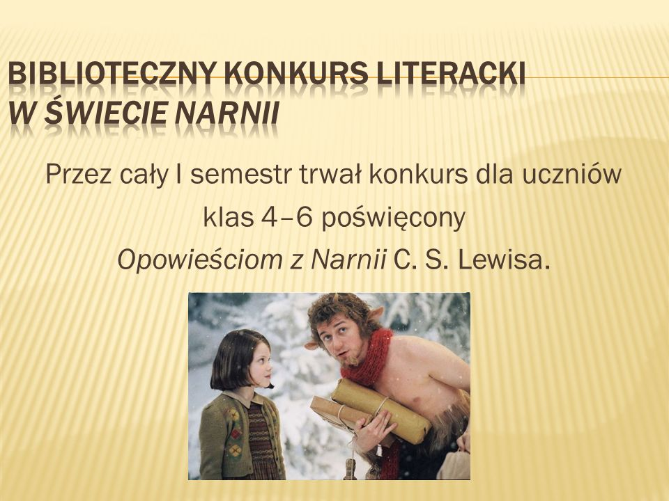 Przez cały I semestr trwał konkurs dla uczniów klas 4–6 poświęcony Opowieściom z Narnii C. S. Lewisa.