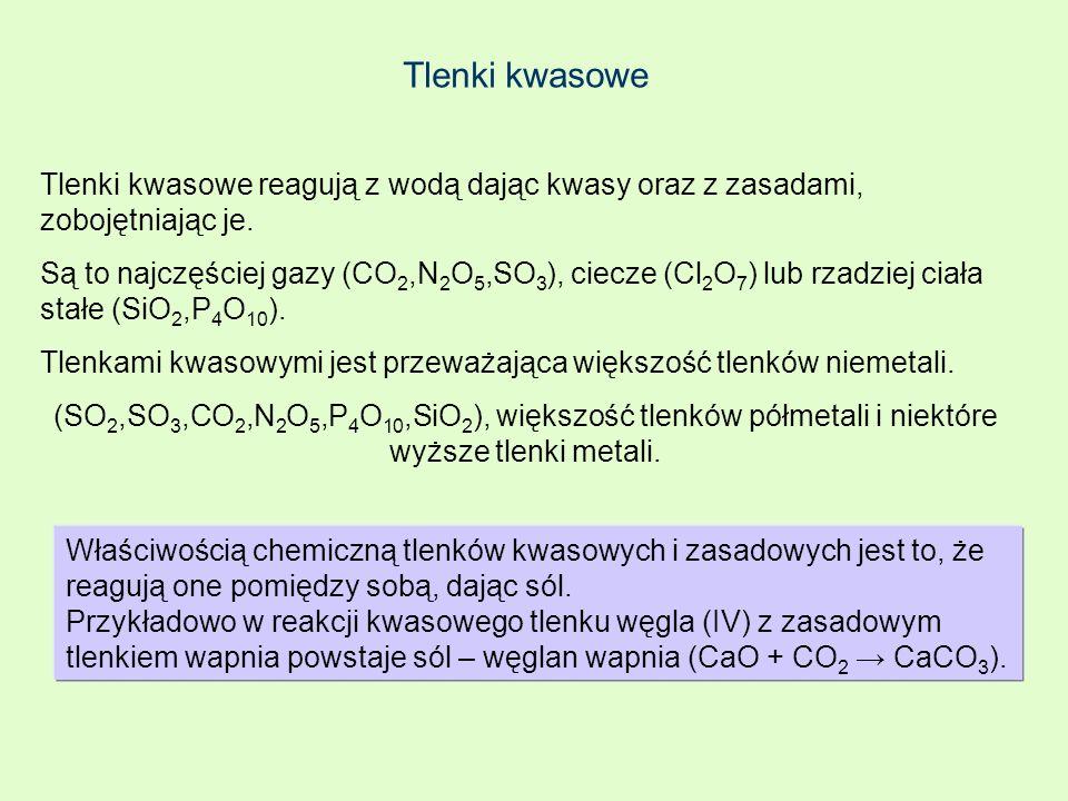 Tlenki kwasowe Tlenki kwasowe reagują z wodą dając kwasy oraz z zasadami, zobojętniając je. Są to najczęściej gazy (CO 2,N 2 O 5,SO 3 ), ciecze (Cl 2
