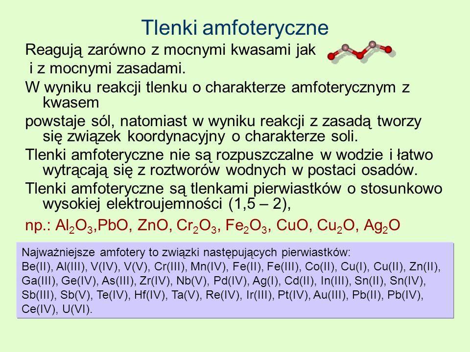 Tlenki amfoteryczne Reagują zarówno z mocnymi kwasami jak i z mocnymi zasadami. W wyniku reakcji tlenku o charakterze amfoterycznym z kwasem powstaje