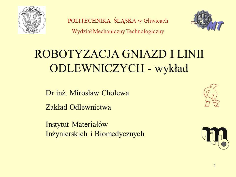 1 POLITECHNIKA ŚLĄSKA w Gliwicach Wydział Mechaniczny Technologiczny ROBOTYZACJA GNIAZD I LINII ODLEWNICZYCH - wykład Dr inż.