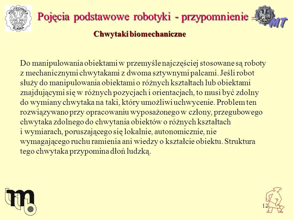 12 Pojęcia podstawowe robotyki - przypomnienie Chwytaki biomechaniczne Do manipulowania obiektami w przemyśle najczęściej stosowane są roboty z mechanicznymi chwytakami z dwoma sztywnymi palcami.