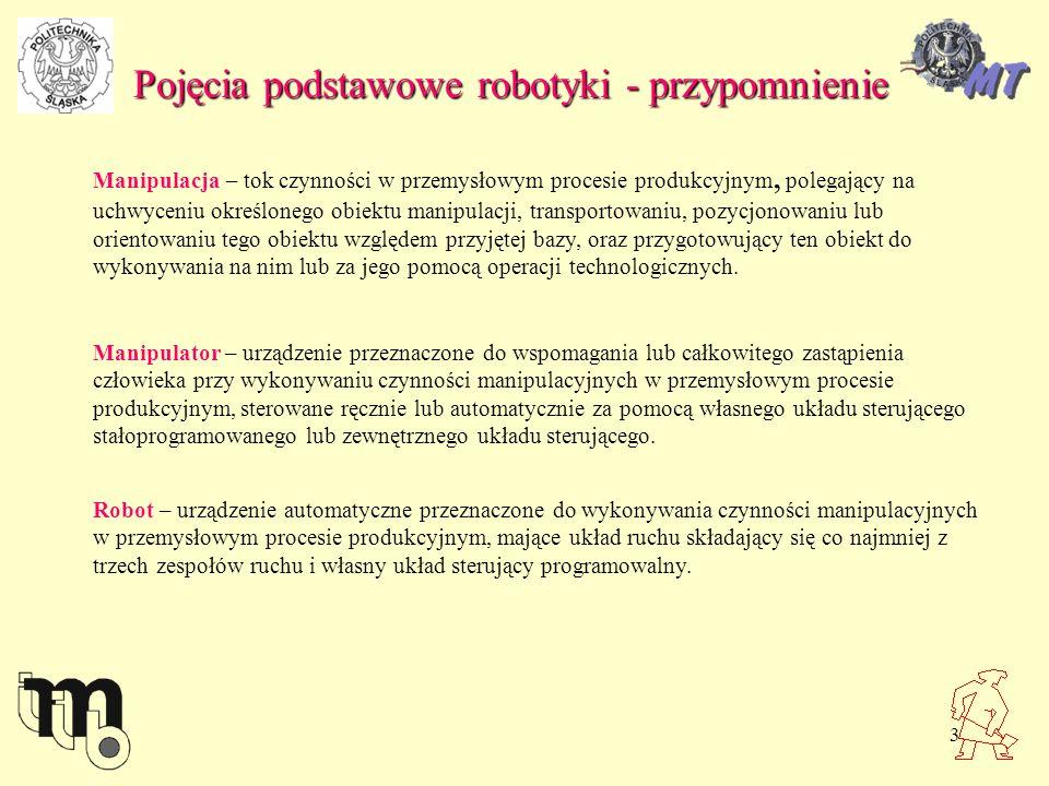 4 Pojęcia podstawowe robotyki - przypomnienie Elementy i zespoły robotów 1- człon roboczy- kiść, wykonująca ruchy obrotowe w zakresie pewnych kątów, 2,3- ramiona, wykonujące ruchy obrotowe w zakresie pewnych kątów, 4- korpus, wykonujący ruch obrotowy, 5- podstawa robota, 6,7- przekładnie śrubowe toczne do obrotu ramienia dolnego i górnego, 8,9- silniki napędowe członu roboczego (kiści), 10,11- silniki napędowe przekładni śrubowych, 12- silnik napędzający korpus