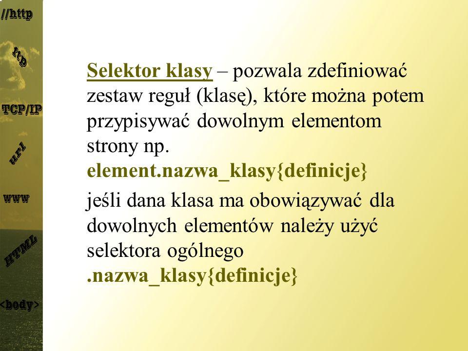 Selektor klasy – pozwala zdefiniować zestaw reguł (klasę), które można potem przypisywać dowolnym elementom strony np. element.nazwa_klasy{definicje}