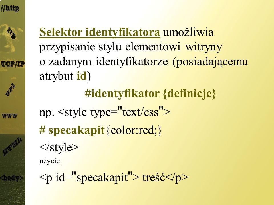 Selektor identyfikatora umożliwia przypisanie stylu elementowi witryny o zadanym identyfikatorze (posiadającemu atrybut id) #identyfikator {definicje}