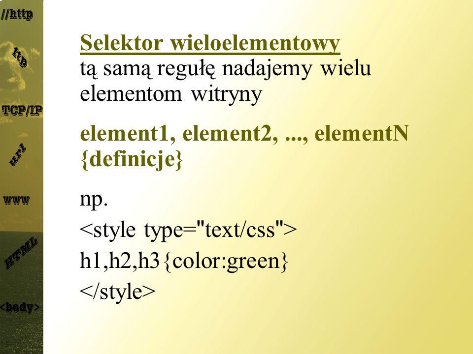 Selektor wieloelementowy tą samą regułę nadajemy wielu elementom witryny element1, element2,..., elementN {definicje} np. h1,h2,h3{color:green}