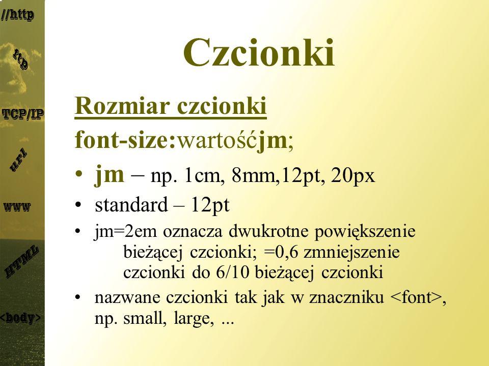 Czcionki Rozmiar czcionki font-size:wartośćjm; jm – np. 1cm, 8mm,12pt, 20px standard – 12pt jm=2em oznacza dwukrotne powiększenie bieżącej czcionki; =