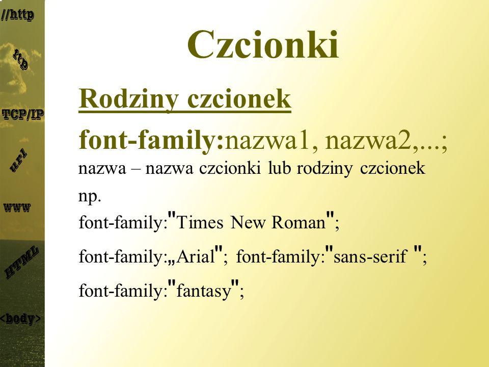 Czcionki Rodziny czcionek font-family:nazwa1, nazwa2,...; nazwa – nazwa czcionki lub rodziny czcionek np. font-family: