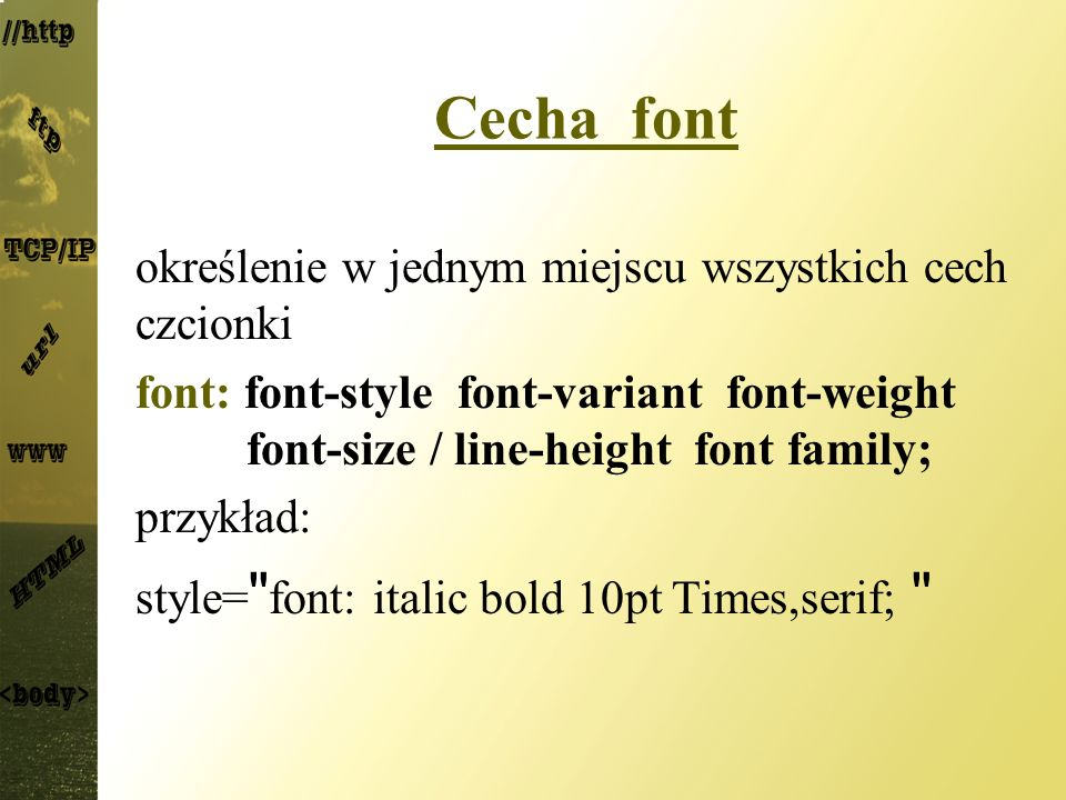 Cecha font określenie w jednym miejscu wszystkich cech czcionki font: font-style font-variant font-weight font-size / line-height font family; przykła
