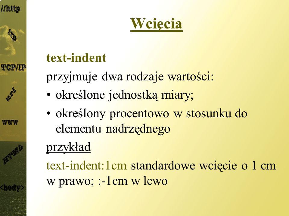 Wcięcia text-indent przyjmuje dwa rodzaje wartości: określone jednostką miary; określony procentowo w stosunku do elementu nadrzędnego przykład text-i