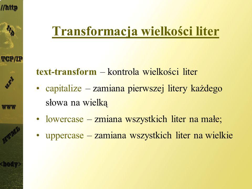 Transformacja wielkości liter text-transform – kontrola wielkości liter capitalize – zamiana pierwszej litery każdego słowa na wielką lowercase – zmia