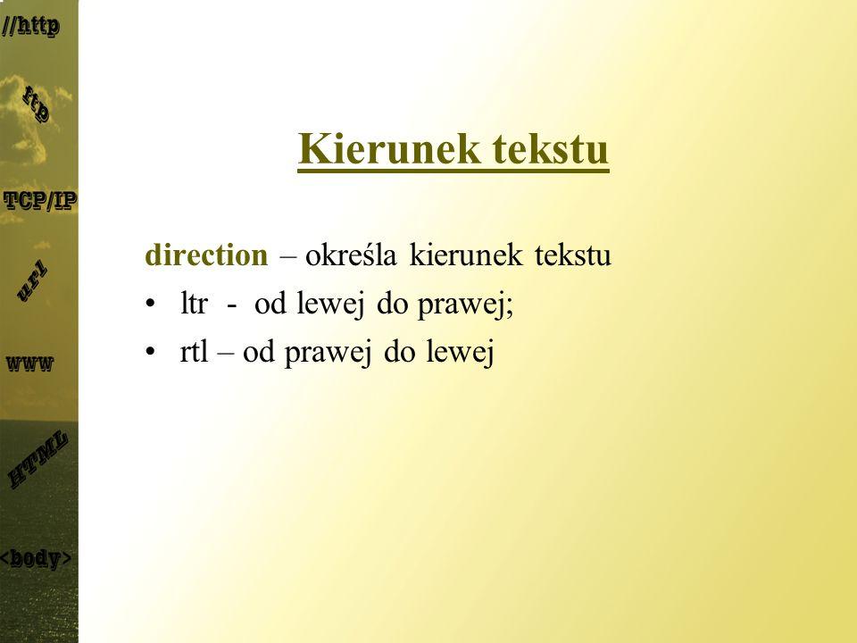 Kierunek tekstu direction – określa kierunek tekstu ltr - od lewej do prawej; rtl – od prawej do lewej