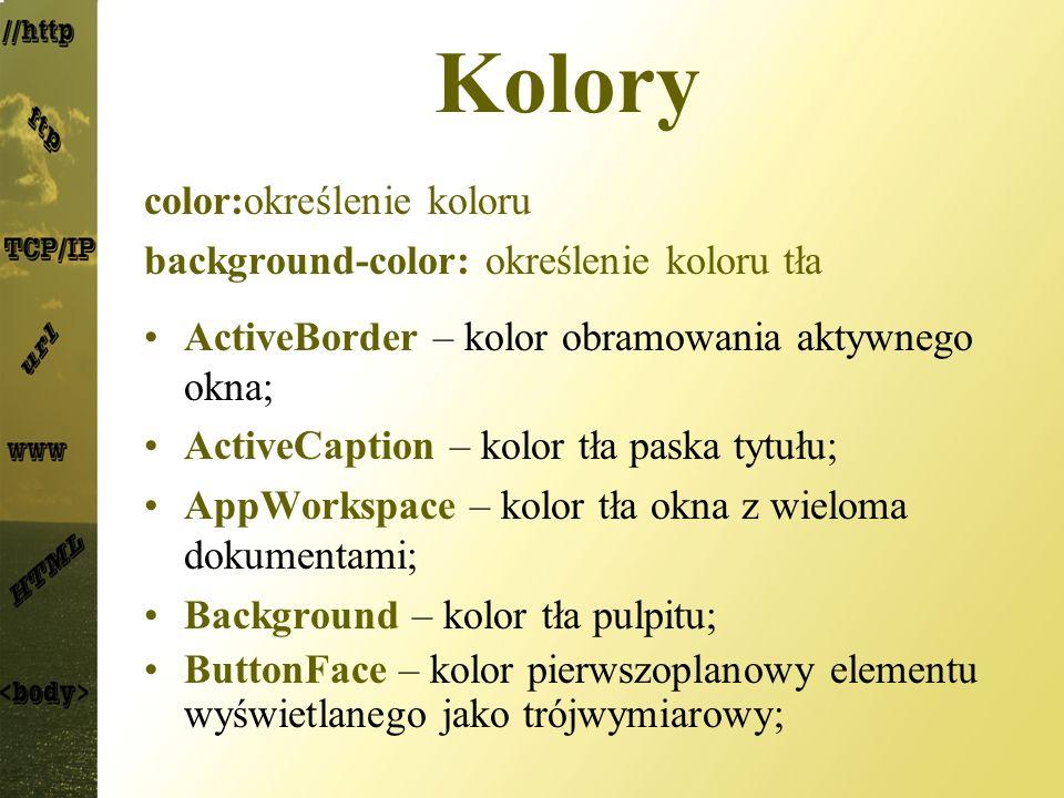 Kolory color:określenie koloru background-color: określenie koloru tła ActiveBorder – kolor obramowania aktywnego okna; ActiveCaption – kolor tła pask