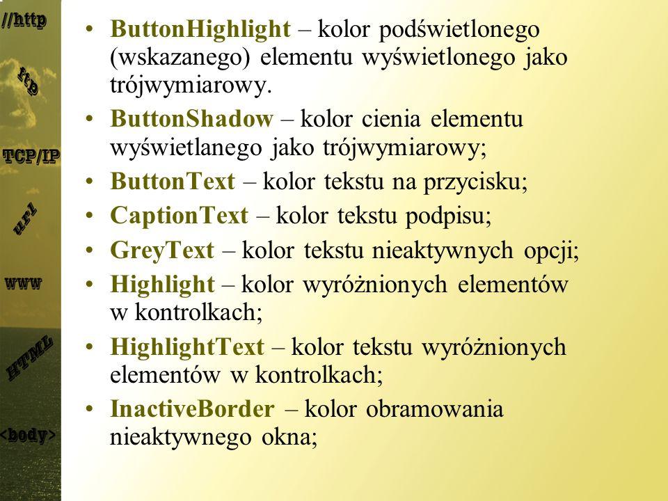 ButtonHighlight – kolor podświetlonego (wskazanego) elementu wyświetlonego jako trójwymiarowy. ButtonShadow – kolor cienia elementu wyświetlanego jako